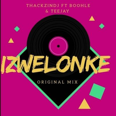 ThackzinDJ Izwelonke Music Mp3 Download Original Mix feat Boohle & Teejay