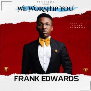 Frank Edwards We Worship You Music Free Mp3 Download