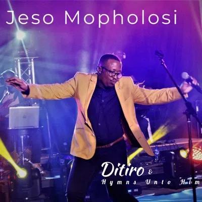 Ditiro & Hymns Unto Him Jeso Mopholosi